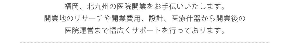 福岡、北九州の医院開業をお手伝いいたします。開業地のリサーチや開業費用、設計、医療什器から開業後の医院運営まで幅広くサポートを行っております。